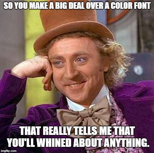 Creepy Condescending Wonka Meme | SO YOU MAKE A BIG DEAL OVER A COLOR FONT THAT REALLY TELLS ME THAT YOU'LL WHINED ABOUT ANYTHING. | image tagged in memes,creepy condescending wonka | made w/ Imgflip meme maker