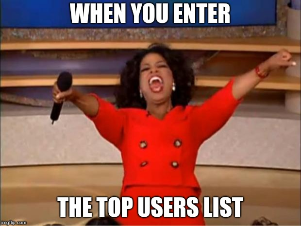 Oprah You Get A Meme | WHEN YOU ENTER THE TOP USERS LIST | image tagged in memes,oprah you get a | made w/ Imgflip meme maker