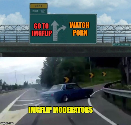 Left Exit 12 Off Ramp Meme | GO TO IMGFLIP IMGFLIP MODERATORS WATCH PORN | image tagged in memes,left exit 12 off ramp | made w/ Imgflip meme maker