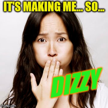 IT'S MAKING ME... SO... DIZZY | made w/ Imgflip meme maker