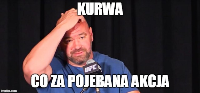 Dana White | KURWA CO ZA POJEBANA AKCJA | image tagged in dana white | made w/ Imgflip meme maker