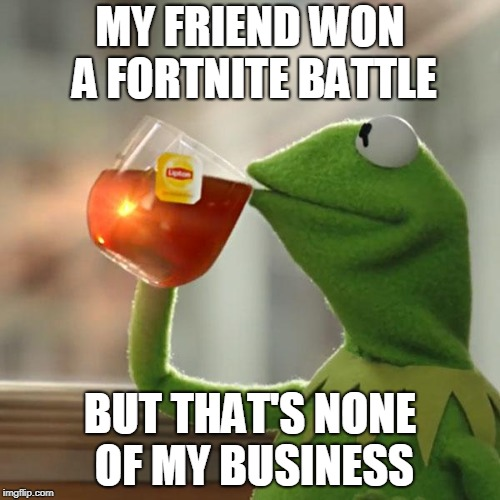 But Thats None Of My Business Meme | MY FRIEND WON A FORTNITE BATTLE BUT THAT'S NONE OF MY BUSINESS | image tagged in memes,but thats none of my business,kermit the frog | made w/ Imgflip meme maker