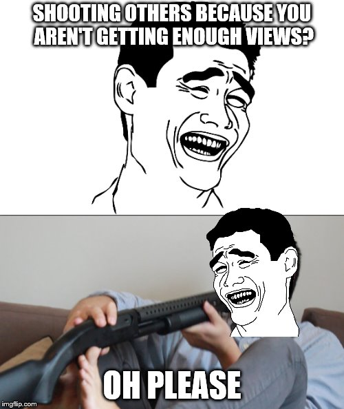 Please, don't KYS IRL. My memes do not condone the practices of sucide. | SHOOTING OTHERS BECAUSE YOU AREN'T GETTING ENOUGH VIEWS? OH PLEASE | image tagged in memes,youtube,kys,shooting | made w/ Imgflip meme maker