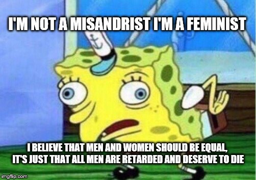 This is literally something I overheard on the bus last week | I'M NOT A MISANDRIST I'M A FEMINIST I BELIEVE THAT MEN AND WOMEN SHOULD BE EQUAL, IT'S JUST THAT ALL MEN ARE RETARDED AND DESERVE TO DIE | image tagged in memes,mocking spongebob | made w/ Imgflip meme maker
