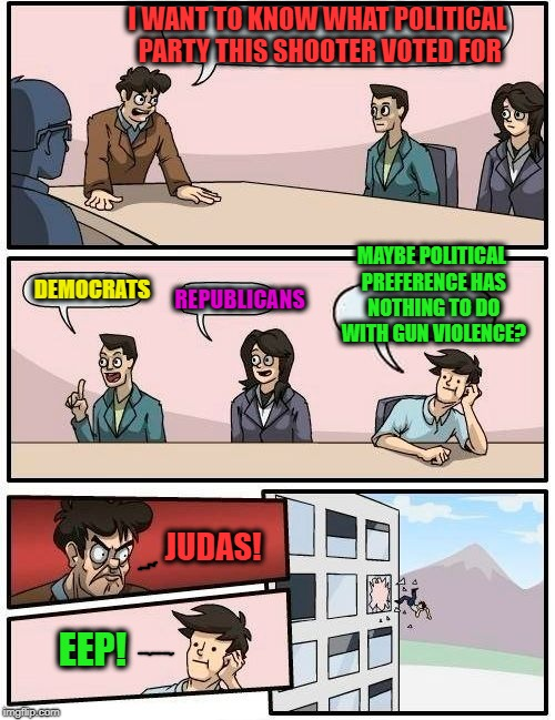 Boardroom Meeting Suggestion Meme | I WANT TO KNOW WHAT POLITICAL PARTY THIS SHOOTER VOTED FOR DEMOCRATS REPUBLICANS MAYBE POLITICAL PREFERENCE HAS NOTHING TO DO WITH GUN VIOLE | image tagged in memes,boardroom meeting suggestion | made w/ Imgflip meme maker