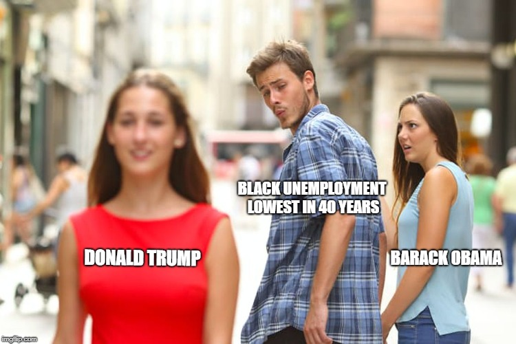 Distracted Boyfriend Meme | DONALD TRUMP BLACK UNEMPLOYMENT LOWEST IN 40 YEARS BARACK OBAMA | image tagged in memes,distracted boyfriend | made w/ Imgflip meme maker