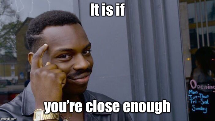 Roll Safe Think About It Meme | It is if you're close enough | image tagged in memes,roll safe think about it | made w/ Imgflip meme maker