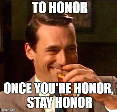 drink | TO HONOR ONCE YOU'RE HONOR, STAY HONOR | image tagged in drink | made w/ Imgflip meme maker