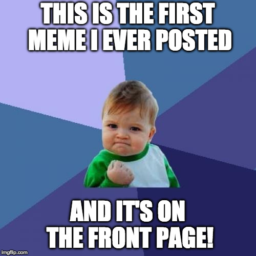 Success Kid Meme | THIS IS THE FIRST MEME I EVER POSTED AND IT'S ON THE FRONT PAGE! | image tagged in memes,success kid | made w/ Imgflip meme maker