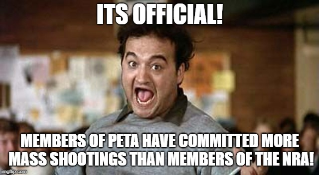 Its Official! | ITS OFFICIAL! MEMBERS OF PETA HAVE COMMITTED MORE MASS SHOOTINGS THAN MEMBERS OF THE NRA! | image tagged in its official | made w/ Imgflip meme maker