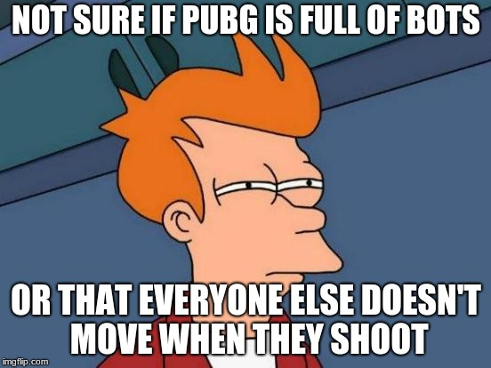 Futurama Fry Meme | NOT SURE IF PUBG IS FULL OF BOTS OR THAT EVERYONE ELSE DOESN'T MOVE WHEN THEY SHOOT | image tagged in memes,futurama fry | made w/ Imgflip meme maker