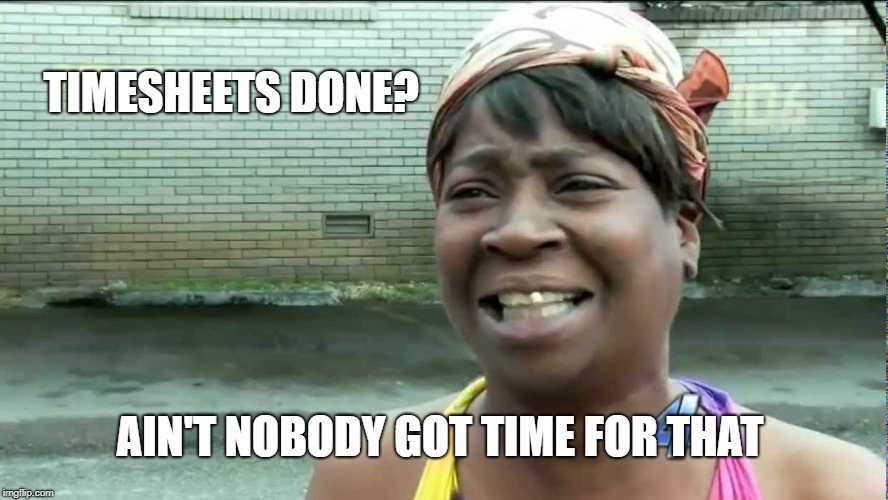 Ain't Nobody Got Time for That Timesheet Reminder | TIMESHEETS DONE? AIN'T NOBODY GOT TIME FOR THAT | image tagged in ain't nobody got time for that,timesheet reminder | made w/ Imgflip meme maker