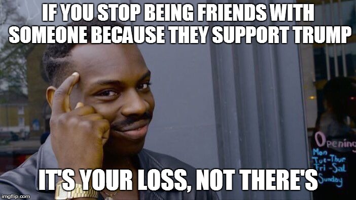 And The Same Goes to People Who Kick Supporters of Liberal Politicians to the Curb | IF YOU STOP BEING FRIENDS WITH SOMEONE BECAUSE THEY SUPPORT TRUMP IT'S YOUR LOSS, NOT THERE'S | image tagged in memes,roll safe think about it | made w/ Imgflip meme maker