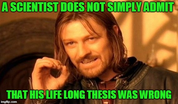 One Does Not Simply Meme | A SCIENTIST DOES NOT SIMPLY ADMIT THAT HIS LIFE LONG THESIS WAS WRONG | image tagged in memes,one does not simply | made w/ Imgflip meme maker