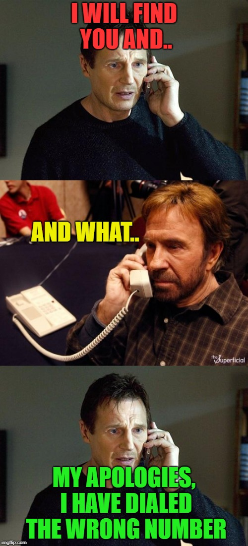 It could happen? | I WILL FIND YOU AND.. MY APOLOGIES, I HAVE DIALED THE WRONG NUMBER AND WHAT.. | image tagged in liam neeson taken 2,phone | made w/ Imgflip meme maker