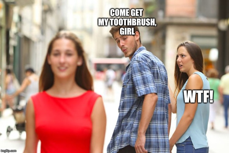 Distracted Boyfriend Meme | COME GET MY TOOTHBRUSH, GIRL WTF! | image tagged in memes,distracted boyfriend | made w/ Imgflip meme maker