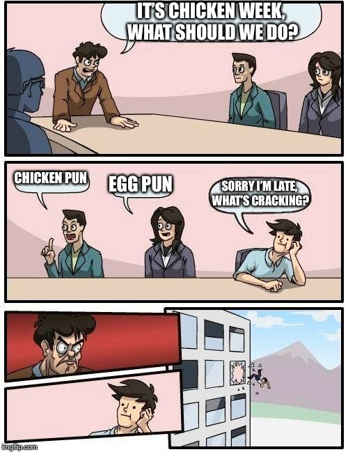 I have another one to do after this with only the guy changing his words around | IT'S CHICKEN WEEK, WHAT SHOULD WE DO? CHICKEN PUN EGG PUN SORRY I'M LATE, WHAT'S CRACKING? | image tagged in memes,boardroom meeting suggestion,chicken week | made w/ Imgflip meme maker