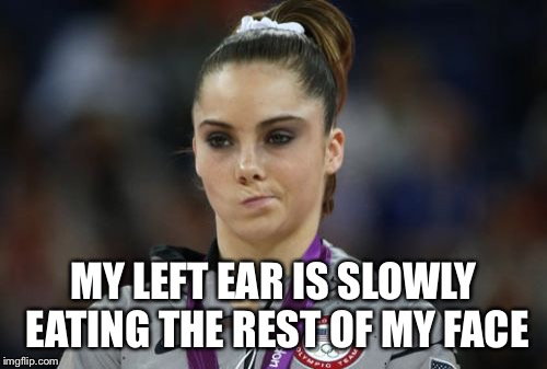McKayla Maroney Not Impressed | MY LEFT EAR IS SLOWLY EATING THE REST OF MY FACE | image tagged in memes,mckayla maroney not impressed | made w/ Imgflip meme maker