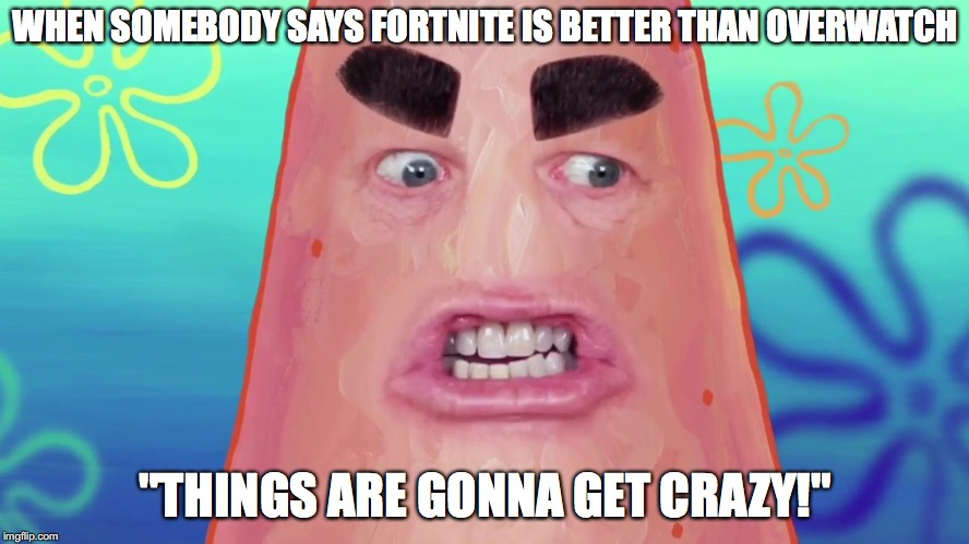 "this should become a new meme | WHEN SOMEBODY SAYS FORTNITE IS BETTER THAN OVERWATCH ""THINGS ARE GONNA GET CRAZY!"" 