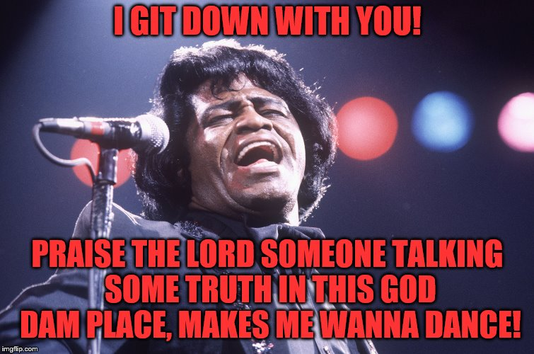 I GIT DOWN WITH YOU! PRAISE THE LORD SOMEONE TALKING SOME TRUTH IN THIS GOD DAM PLACE, MAKES ME WANNA DANCE! | made w/ Imgflip meme maker