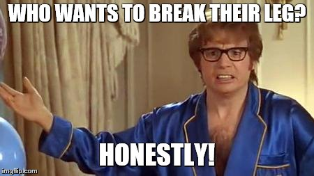 austin powers honestly | WHO WANTS TO BREAK THEIR LEG? HONESTLY! | image tagged in austin powers honestly | made w/ Imgflip meme maker