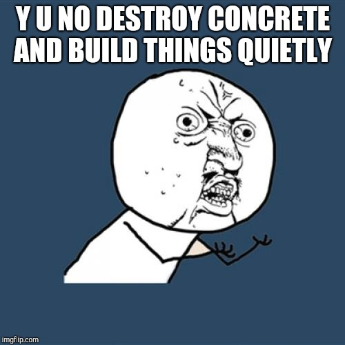 Y U No Meme | Y U NO DESTROY CONCRETE AND BUILD THINGS QUIETLY | image tagged in memes,y u no | made w/ Imgflip meme maker