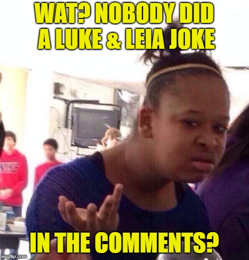 Black Girl Wat Meme | WAT? NOBODY DID A LUKE & LEIA JOKE IN THE COMMENTS? | image tagged in memes,black girl wat | made w/ Imgflip meme maker