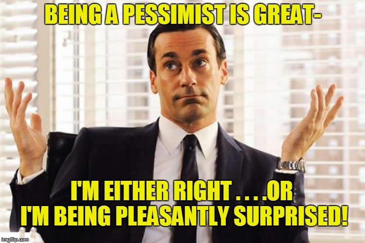 BEING A PESSIMIST IS GREAT- I'M EITHER RIGHT . . . .OR I'M BEING PLEASANTLY SURPRISED! | image tagged in funny | made w/ Imgflip meme maker