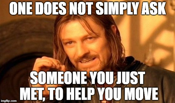 One Does Not Simply Meme | ONE DOES NOT SIMPLY ASK SOMEONE YOU JUST MET, TO HELP YOU MOVE | image tagged in memes,one does not simply | made w/ Imgflip meme maker