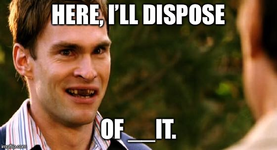 HERE, I'LL DISPOSE OF __IT. | made w/ Imgflip meme maker