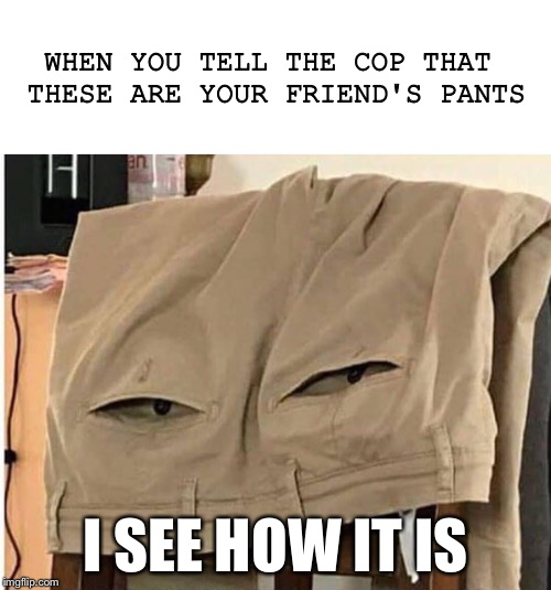 I thought we were friends | WHEN YOU TELL THE COP THAT THESE ARE YOUR FRIEND'S PANTS I SEE HOW IT IS | image tagged in memes,pants,police,drugs | made w/ Imgflip meme maker