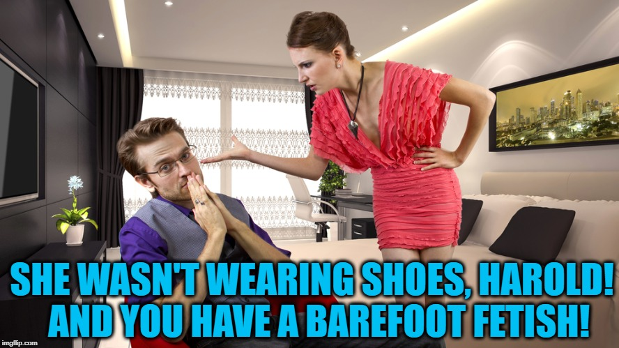 SHE WASN'T WEARING SHOES, HAROLD!  AND YOU HAVE A BAREFOOT FETISH! | made w/ Imgflip meme maker