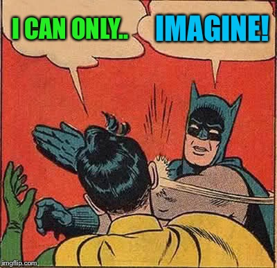 Batman Slapping Robin Meme | I CAN ONLY.. IMAGINE! | image tagged in memes,batman slapping robin | made w/ Imgflip meme maker