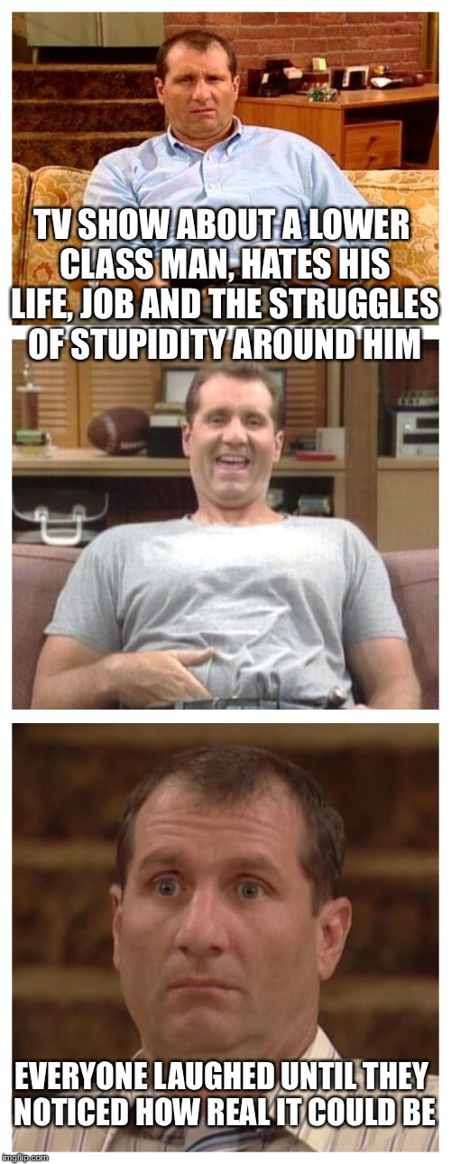 Al Bundy |  TV SHOW ABOUT A LOWER CLASS MAN, HATES HIS LIFE, JOB AND THE STRUGGLES OF STUPIDITY AROUND HIM; EVERYONE LAUGHED UNTIL THEY NOTICED HOW REAL IT COULD BE | image tagged in al bundy | made w/ Imgflip meme maker