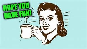 cheers with coffee | HOPE YOU HAVE FUN! | image tagged in cheers with coffee | made w/ Imgflip meme maker