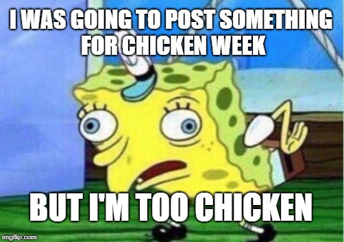 Mocking Spongebob Meme | I WAS GOING TO POST SOMETHING FOR CHICKEN WEEK BUT I'M TOO CHICKEN | image tagged in memes,mocking spongebob,chicken week,chicken | made w/ Imgflip meme maker