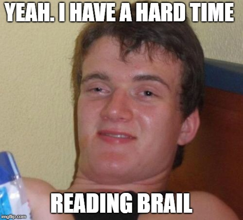 10 Guy Meme | YEAH. I HAVE A HARD TIME READING BRAIL | image tagged in memes,10 guy | made w/ Imgflip meme maker