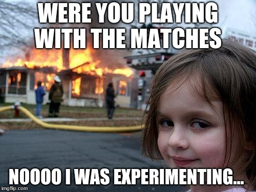 Disaster Girl Meme | WERE YOU PLAYING WITH THE MATCHES NOOOO I WAS EXPERIMENTING... | image tagged in memes,disaster girl | made w/ Imgflip meme maker