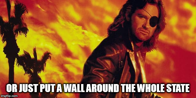 OR JUST PUT A WALL AROUND THE WHOLE STATE | made w/ Imgflip meme maker