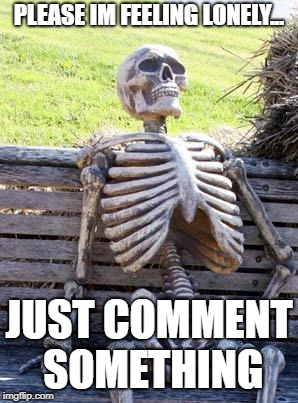 Waiting Skeleton Meme | PLEASE IM FEELING LONELY... JUST COMMENT SOMETHING | image tagged in memes,waiting skeleton | made w/ Imgflip meme maker