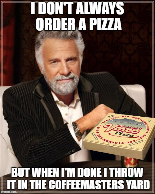 The Most Interesting Man In The World Meme | I DON'T ALWAYS ORDER A PIZZA BUT WHEN I'M DONE I THROW IT IN THE COFFEEMASTERS YARD | image tagged in memes,the most interesting man in the world | made w/ Imgflip meme maker