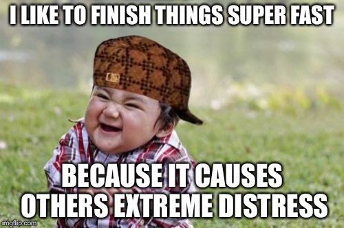 Evil Toddler Meme | I LIKE TO FINISH THINGS SUPER FAST BECAUSE IT CAUSES OTHERS EXTREME DISTRESS | image tagged in memes,evil toddler,scumbag | made w/ Imgflip meme maker