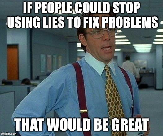 That Would Be Great Meme | IF PEOPLE COULD STOP USING LIES TO FIX PROBLEMS THAT WOULD BE GREAT | image tagged in memes,that would be great | made w/ Imgflip meme maker