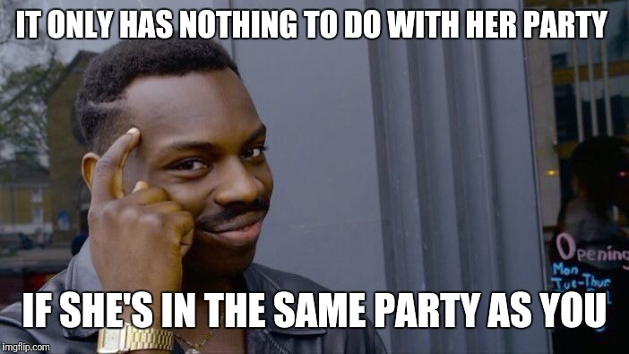 Roll Safe Think About It Meme | IT ONLY HAS NOTHING TO DO WITH HER PARTY IF SHE'S IN THE SAME PARTY AS YOU | image tagged in memes,roll safe think about it | made w/ Imgflip meme maker