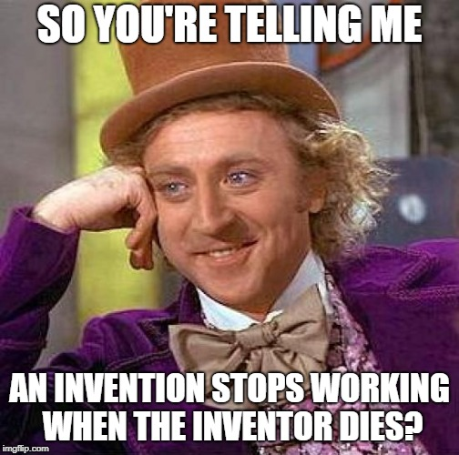 Creepy Condescending Wonka Meme | SO YOU'RE TELLING ME AN INVENTION STOPS WORKING WHEN THE INVENTOR DIES? | image tagged in memes,creepy condescending wonka | made w/ Imgflip meme maker