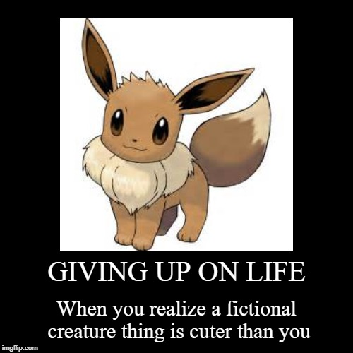 GIVING UP ON LIFE | When you realize a fictional creature thing is cuter than you | image tagged in funny,demotivationals | made w/ Imgflip demotivational maker