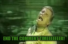 END THE COMMENT TIMEEEEEEER! | made w/ Imgflip meme maker
