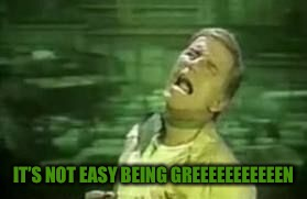 IT'S NOT EASY BEING GREEEEEEEEEEEN | made w/ Imgflip meme maker