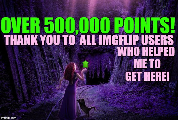 Thank You to Everyone! | OVER 500,000 POINTS! THANK YOU TO  ALL IMGFLIP USERS WHO HELPED ME TO GET HERE! | image tagged in memes,500k,points,thank you,imgflip users,1forpeace | made w/ Imgflip meme maker