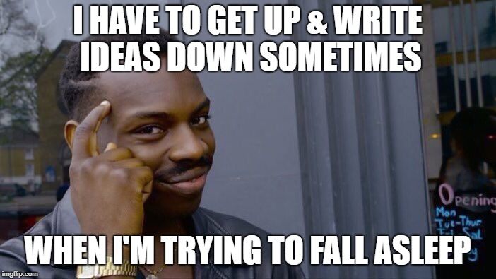Roll Safe Think About It Meme | I HAVE TO GET UP & WRITE IDEAS DOWN SOMETIMES WHEN I'M TRYING TO FALL ASLEEP | image tagged in memes,roll safe think about it | made w/ Imgflip meme maker